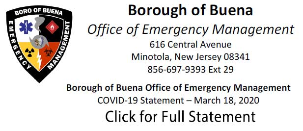 Borough of Buena Office of Emergency Management 616 Central Avenue Minotola, New Jersey 08341 856-697-9393 ext 29 Borough of Buena Office of Emergency Management OVID-19 Statement - March 19, 2020 Click for Full Staement